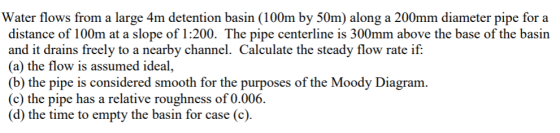 Water flows from a large 4m detention basin (100m by 50m) along a 200mm diameter pipe for a distance of 100m at a slope of 1: