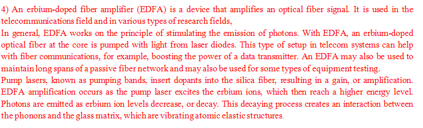 ) An erbium-doped fiber amplifier (EDFA) is a device that amplifies an optical fiber signal. It is used in the telecommunicat