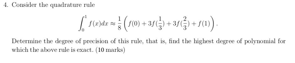 4. Consider the quadrature rule +s0) 2 (F0) +35() + 3fj f (x)dx Determine the degree of precision of this rule, that is, fin