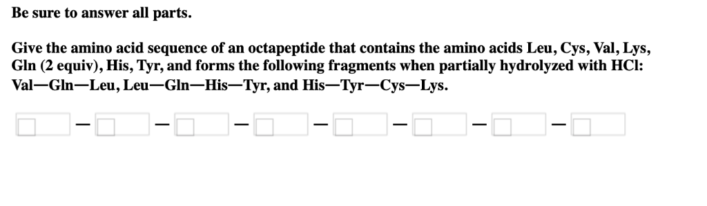Be sure to answer all parts. Give the amino acid sequence of an octapeptide that contains the amino acids Leu, Cys, Val, Lys,