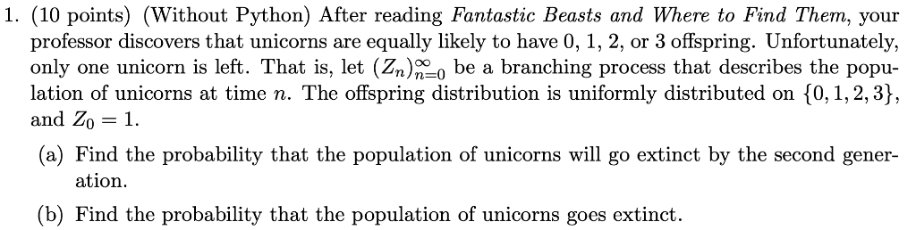 1. (10 points) (Without Python) After reading Fantastic Beasts and Where to Find Them, your professor discovers that unicorns