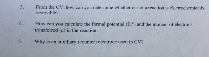 3. From the CV, how can you determine whether or not a reaction is electrochemically 4. How can you calculate the formal pote