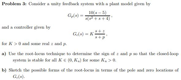 Problem 3: Consider a unity feedback system with a plant model given by 10(s- 5) and a controller given by s + p for K 0 and