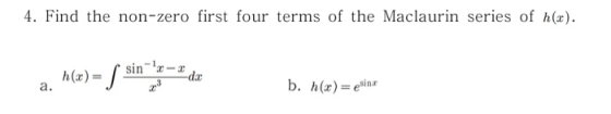 4. Find the non-zero first four terms of the Maclaurin series of h(x). f sin-a-rda h(x)= a.