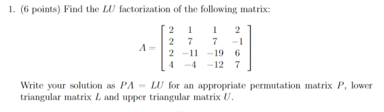 1. (6 points) Find the LU factorization of the following matrix: 2 77-1 2 -1 -19 6 -4-12 7 1 Write your solution as PA -LU fo