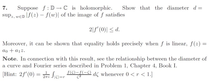 7. Suppose f: D→C is holomorphic. Show that the diameter d= sup,, wED f(a)-f(w)of the image of f satisfies Moreover, it can b