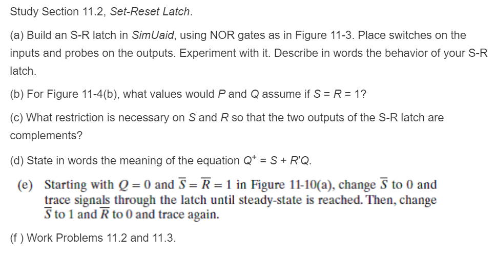 Study Section 11.2, Set-Reset Latch (a) Build an S-R latch in SimUaid, using NOR gates as in Figure 11-3. Place switches on t