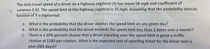 The daily travel speed of a driver on a highway segment (X) has mean 58 mph and coefficient of variation 0.42. The speed limi