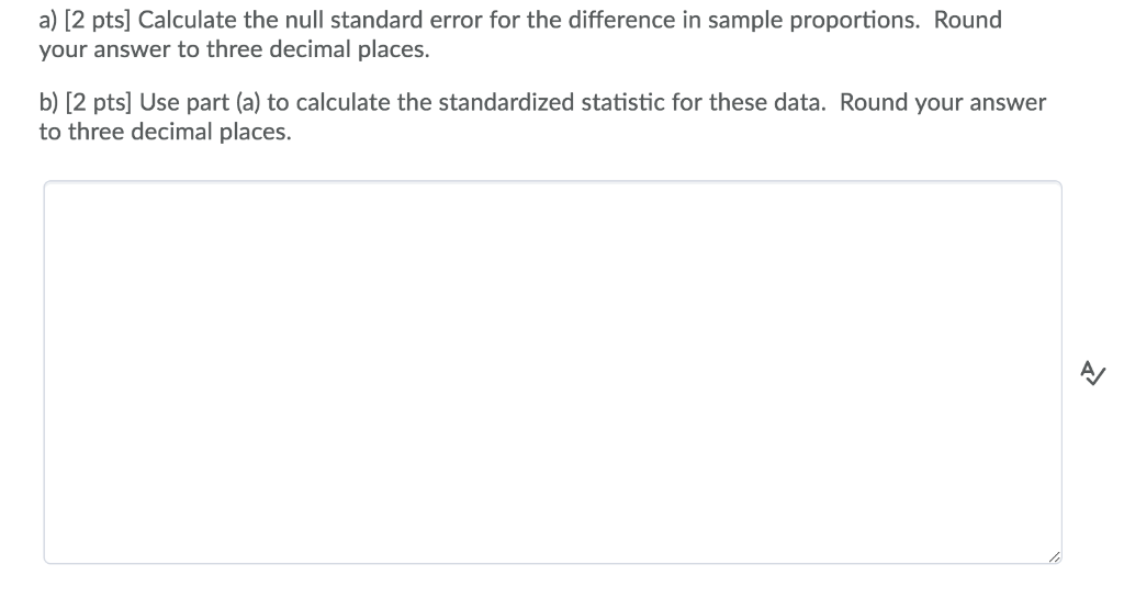 a) [2 pts] Calculate the null standard error for the difference in sample proportions. Round your answer to three decimal pla