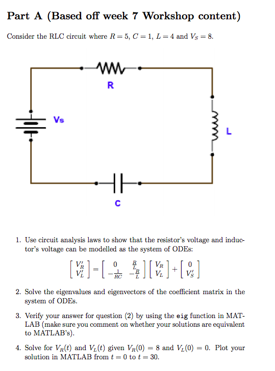 Part A (Based off week 7 Workshop content) Consider the RLC circuit where R = 5, C = 1, L = 4 and Vs = 8. 1. Use circuit anal