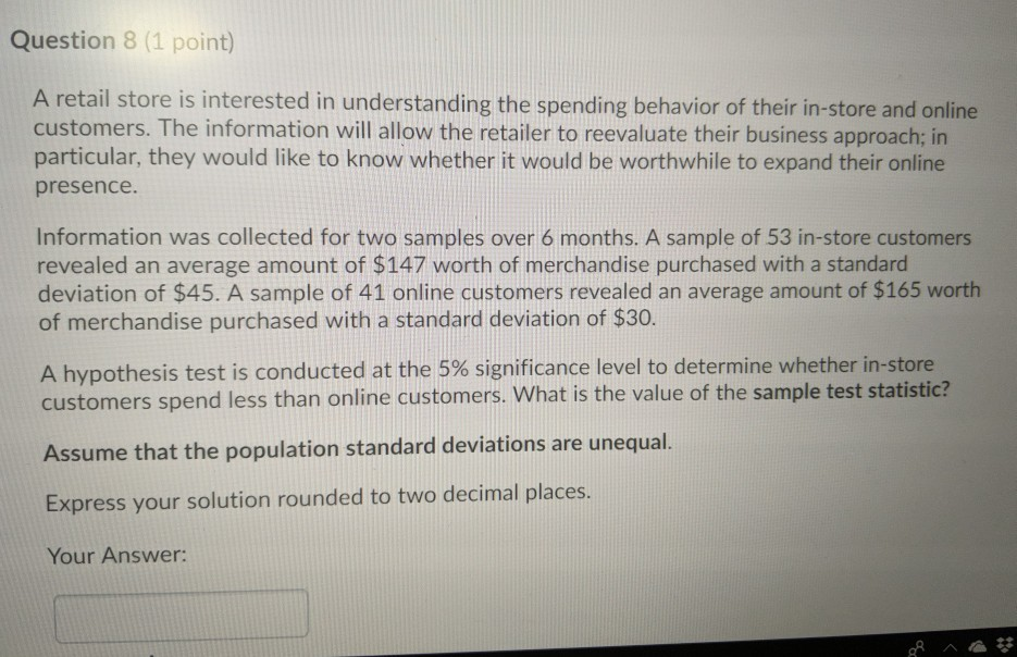 Question 8 (1 point) A retail store is interested in understanding the spending behavior of their in-store and online custome