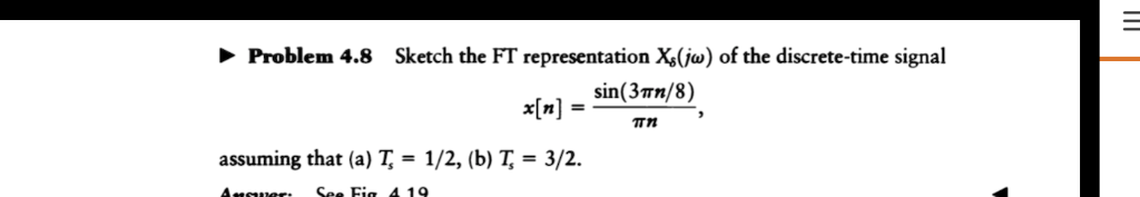 Problem 4.8 Sketch the FT representation X6(ja) of the discrete-time signal x(n) = sin(3mm/8) assuming that (a) T- 1/2, (b) T