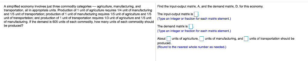 1 Find the input-output matrix, A, and the demand matrix, D, for this economy. A simplified economy involves just three commo