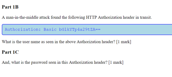 Part 1B A man-in-the-middle attack found the following HTTP Authorization header in transit. Authorization: Basic bGlkYTp4a29