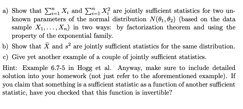 a) Show that Σ.1X, and Σηι x? are jointly sufficient statistics for two un known parameters of the normal distribution N(01,0