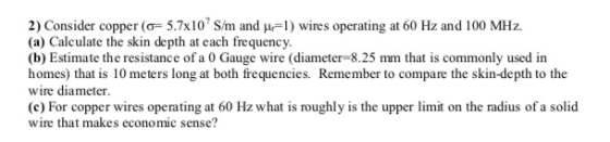 2) Consider copper (o 5.7x10 S/m and u1) wires operating at 60 Hz and 100 MHz (a) Calculate the skin depth at each frequency