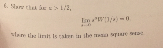 6. Show that for a > 1/2, lim s W(1/s) s-+0 where the Iimit is taken in the mean square senuse.