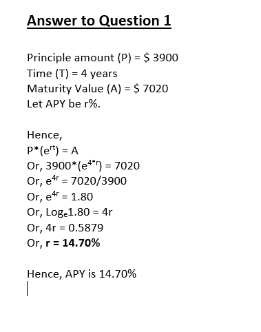 Answer to Question 1 Principle amount (P) $ 3900 Time (T) 4 years Maturity Value (A) = $ 7020 Let APY be r%. Hence, P*(e) A