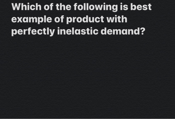 Which Of The Following Is Best Example Of Product With Perfectly Inelastic Demand 21 Which Of Homeworklib