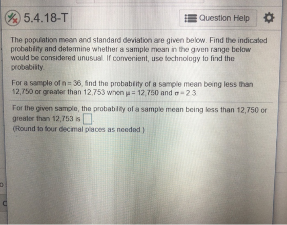 Po 5.4.18-T Question Help The population mean and standard deviation are given below. Find the indicated probability and determine whether a sample mean in the given range below would be considered unusual. If convenient, use technology to find the probability For a sample of n-36, find the probability of a sample mean being less than 12,750 or greater than 12,753 when 12,750 and ơ-2.3 For the given sample, the probability of a sample mean being less than 12,750 or greater than 12,753 is (Round to four decimal places as needed.)