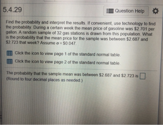 5.4.29 Question Help Find the probability and interpret the results. If convenient, use technology to find the probability During a certain week the mean price of gasoline was $2.701 per gallon. A random sample of 32 gas stations is drawn from this population. What is the probability that the mean price for the sample was between $2.687 and $2.723 that week? Assume ơ $0.047 El Click the icon to view page 1 of the standard normal table EB Click the icon to view page 2 of the standard normal table The probability that the sample mean was between $2.687 and $2.723 is (Round to four decimal places as needed)