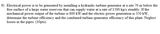 9) Electrical power is to be generated by installing a hydraulic turbine-generator at a site 70 m below the free surface of a large water reservoir that can supply water at a rate of 1500 kg/s steadily. If the mechanical power output of the turbine is 800 kW and the electric power generation is 350 kW, determine the turbine efficiency and the combined turbine-generator efficiency of this plant. Neglect losses in the pipes. (10pts).