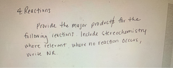 4. Reactions Provide the major products for the reactions. Include stereochemistry where relevant where no reaction occurs, f