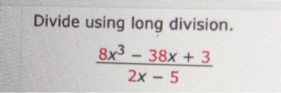 Divide using long division. 8x3 - 38x + 3 2x - 5