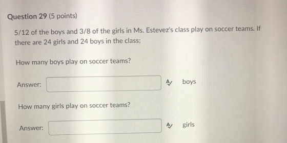 Question 29 (5 points) 5/12 of the boys and 3/8 of the girls in Ms. Estevezs class play on soccer teams. If there are 24 gir