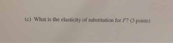 (c) What is the elasticity of substitution for F? (3 points)