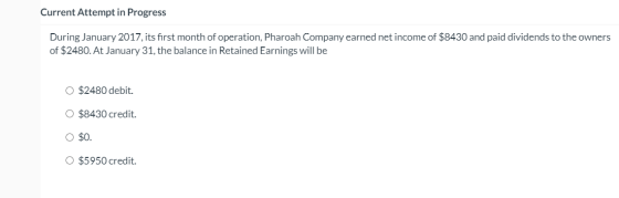 Current Attempt in Progress During January 2017, its first month of operation, Pharoah Company earned net income of $8430 and