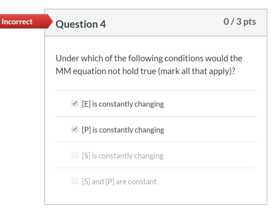 Incorrect Question 4 0/3 pts Under which of the following conditions would the MM equation not hold true (mark all that apply