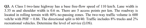 Q3. A Class I two-lane highway has a base free-flow speed of 110 km/h. Lane width is 3.35 m and shoulder width is 0.6 m. Ther