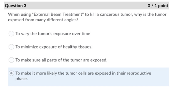 Question 3 0 / 1 point When using External Beam Treatment to kill a cancerous tumor, why is the tumor exposed from many dif
