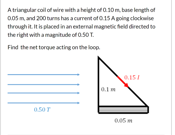 A triangular coil of wire with a height of 0.10 m, base length of 0.05 m, and 200 turns has a current of 0.15 A going clockwi