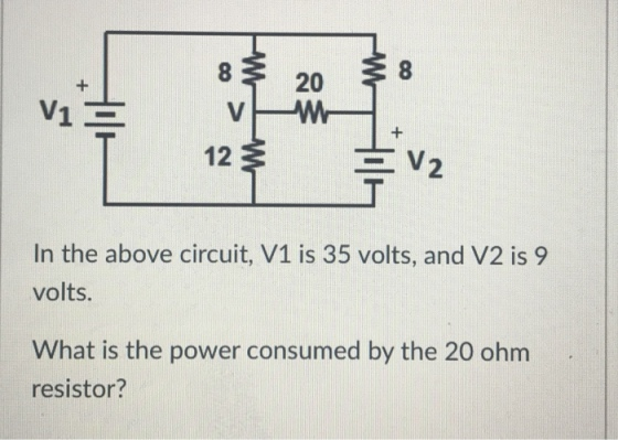 8 20 V1 12 3 2 In the above circuit, V1 is 35 volts, and V2 is 9 volts. What is the power consumed by the 20 ohm resistor?