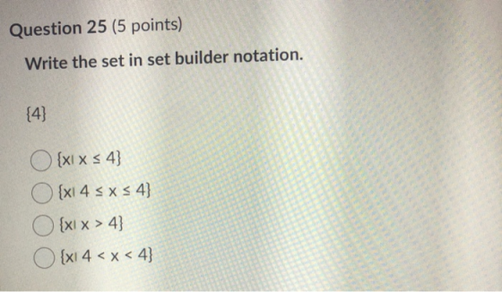 Question 25 (5 points) Write the set in set builder notation. {4} O {xlx s 4} {xl 4 s xs4} O{xx > 4} O {xl 4 < x <4}