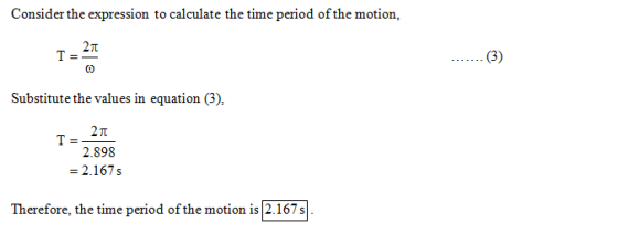 Consider the expression to calculate the time period of the motion, 2π Substitute the values in equation (3), 2π 2.898 - 2.16