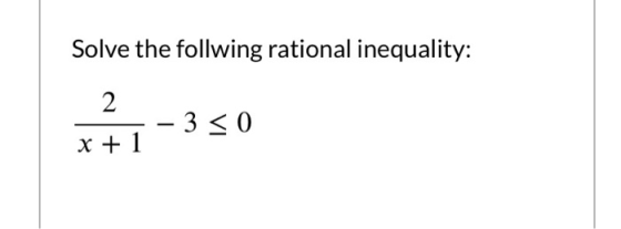 Solve the follwing rational inequality: 2 – 3 < 0 x + 1
