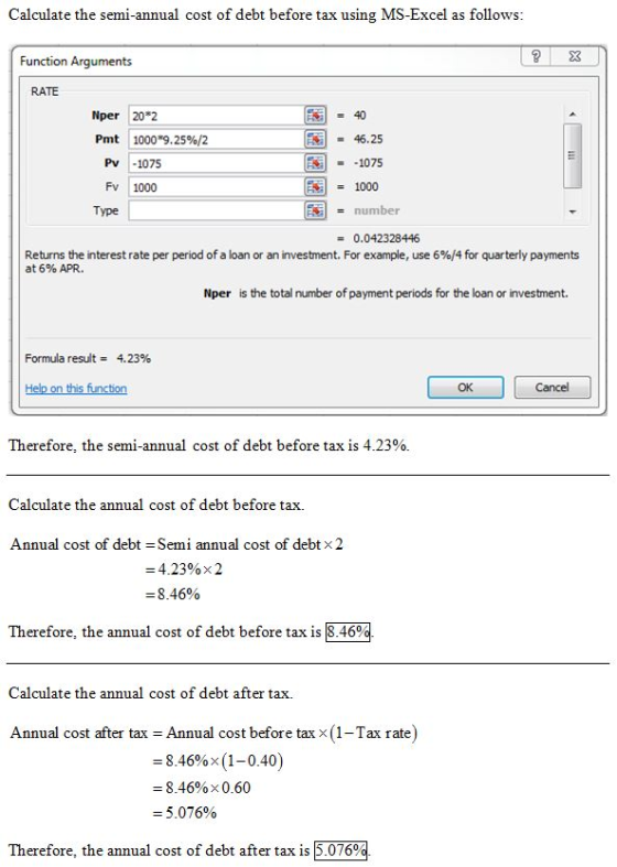 Calculate the semi-annual cost of debt before tax using MS-Excel as follows Function Arguments RATE Nper 20 2 46.25 1075 1000