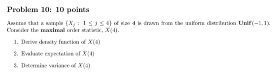 Problem 10: 10 points Assume that a sample {X;:15; <4} of size 4 is drawn from the uniform distribution Unif(-1,1). Consider