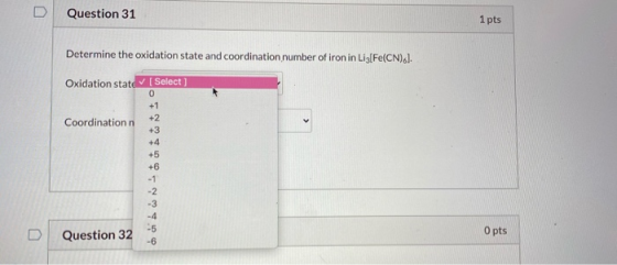 U Question 31 1 pts Determine the oxidation state and coordination number of iron in Liz[Fe(CN).l. Oxidation state (Select] 0