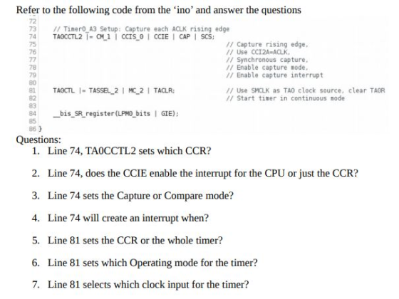 Refer to the following code from the ino and answer the questions 72 73 1I Tinero A3 Setup: Capture each ACLK rising edge 74 TAOCCTL2 CM 1I CCIS 0 I CCIE I CAPI SCS 75 76 // Capture rising edge // Use CCI2A-ACLK, // Synchronous capture // Enable capture node, // Enable capture interrupt 78 79 80 // Use SMCLK as TAO clock source, ar TAOR // Start timer in continuous node 82 83 84 bis SR register(LPMO bits 5 86) GIE) Questions: 1. 2. 3. 4. 5. Line 74, TAOCCTL2 sets which CCR? Line 74, does the CCIE enable the interrupt for the CPU or just the CCR? Line 74 sets the Capture or Compare mode? Line 74 will create an interrupt when? Line 81 sets the CCR or the whole timer? Line 81 sets which Operating mode for the timer? Line 81 selects which clock input for the timer? 6. 7.