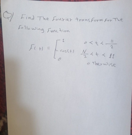 Find The Sourier transform For The Following function 1 o< t < -11 FH = cos(t) N <t< 11 therwise