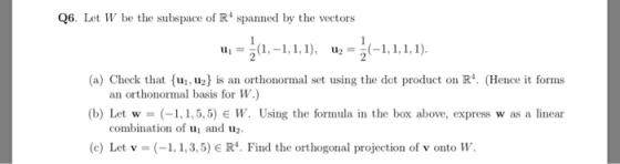 Q6. Let W be the subspace of R spanned by the vectors u. = 3(1, -1,1,1), uz = 5(–1,1,1,1). (a) Check that {uj,uz) is an orth