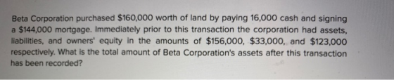 Beta Corporation purchased $160,000 worth of land by paying 16,000 cash and signing a $144,000 mortgage. Immediately prior to