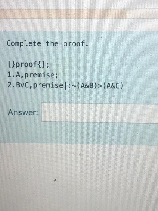 Complete the proof. [}proof{]; 1.A,premise; 2.Bvc, premise| : ~(A&B)>(A&C) Answer: