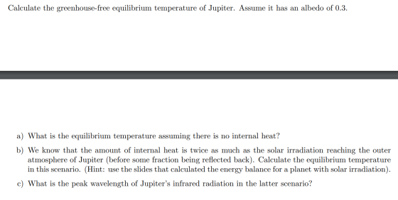 Calculate the greenhouse-free equilibrium temperature of Jupiter. Assume it has an albedo of 0.3. a) What is the equilibrium