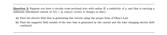 Question 2: Suppose you have a circular cross sectional wire with radius R, a resistivity of p, and that is carrying a unifor
