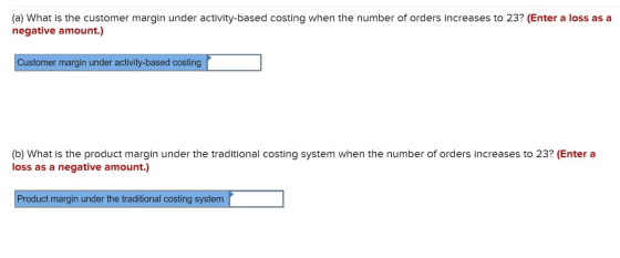 (a) What is the customer margin under activity-based costing when the number of orders increases to 23? (Enter a loss as a ne